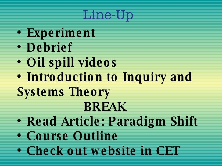 •  Experiment • Debrief • Oil spill videos • Introduction to Inquiry and Systems Theory BREAK • Read Article: Paradigm Shi...