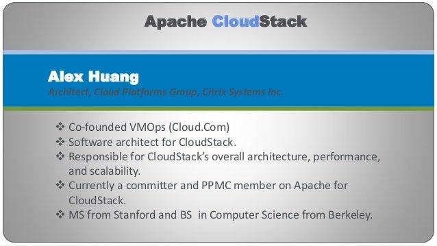 Apache CloudStackAlex HuangArchitect, Cloud Platforms Group, Citrix Systems Inc.  Co-founded VMOps (Cloud.Com)  Software...