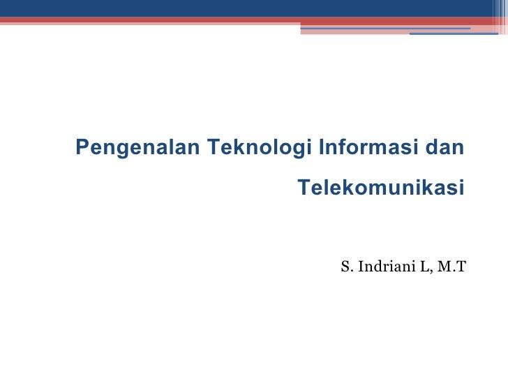 Pengenalan Teknologi Informasi dan                   Telekomunikasi                       S. Indriani L, M.T