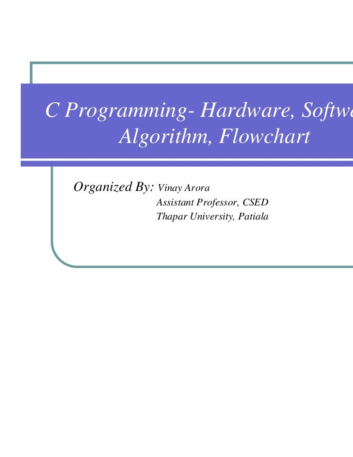 C Programming- Hardware, Software,       Algorithm, Flowchart  Organized By: Vinay Arora                 Assistant Profess...