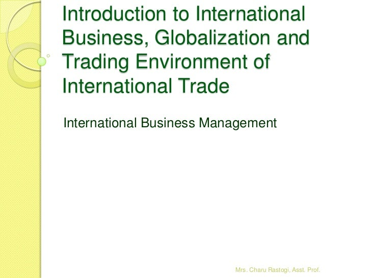 Introduction to InternationalBusiness, Globalization andTrading Environment ofInternational TradeInternational Business Ma...