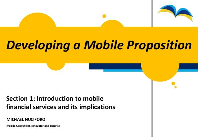 Developing a Mobile PropositionSection 1: Introduction to mobilefinancial services and its implicationsMICHAEL NUCIFOROMob...