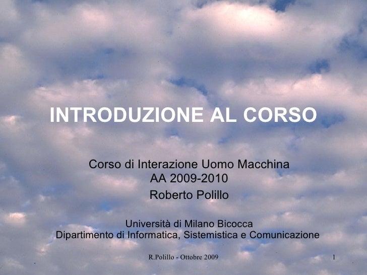 INTRODUZIONE AL CORSO Corso di Interazione Uomo Macchina AA 2009-2010 Roberto Polillo Università di Milano Bicocca Diparti...