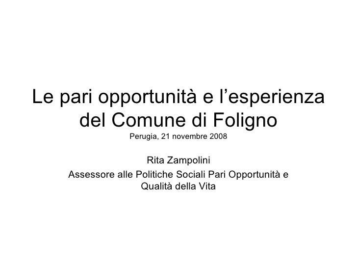 Le pari opportunità e l'esperienza del Comune di Foligno Perugia, 21 novembre 2008 Rita Zampolini Assessore alle Politiche...