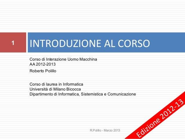 1   INTRODUZIONE AL CORSO    Corso di Interazione Uomo Macchina    AA 2012-2013    Roberto Polillo    Corso di laurea in I...