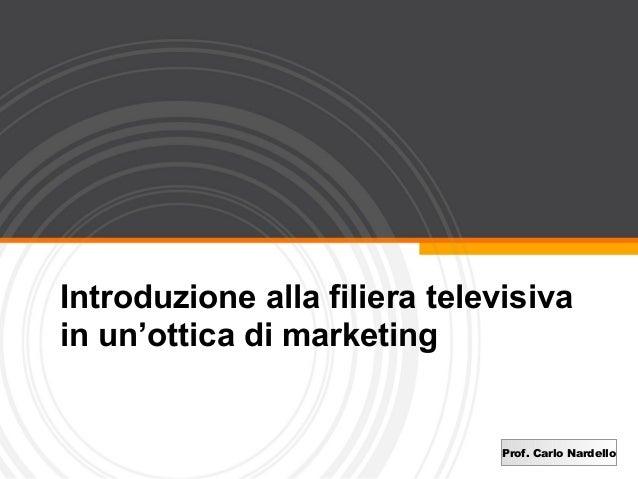 Introduzione alla filiera televisivain un'ottica di marketing                               Prof. Carlo Nardello