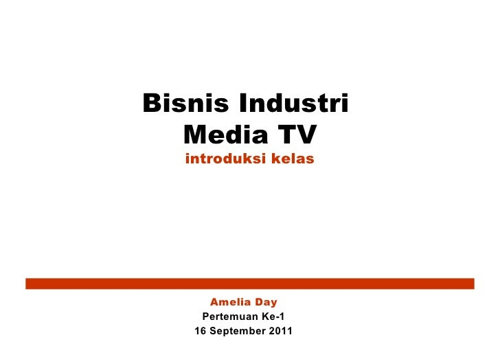 <ul>Bisnis Industri  Media TV introduksi kelas </ul><ul>Amelia Day </ul><ul>Pertemuan Ke-1 16 September 2011 </ul>