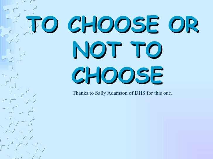 TO CHOOSE OR  NOT TO CHOOSE Thanks to Sally Adamson of DHS for this one.