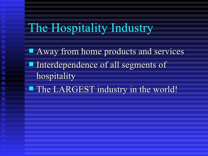 The Hospitality Industry <ul><li>Away from home products and services </li></ul><ul><li>Interdependence of all segments of...
