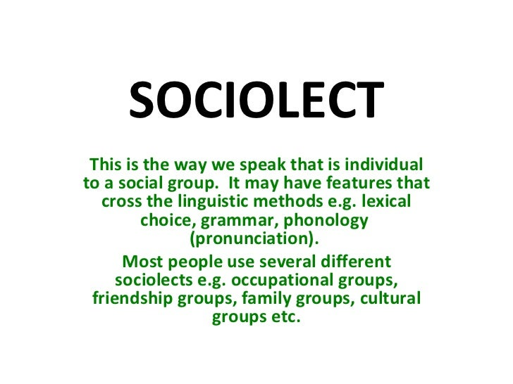 SOCIOLECT This is the way we speak that is individual to a social group.  It may have features that cross the linguistic m...