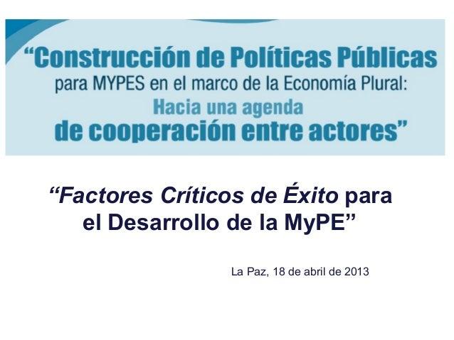 """""""Factores Críticos de Éxito parael Desarrollo de la MyPE""""La Paz, 18 de abril de 2013"""