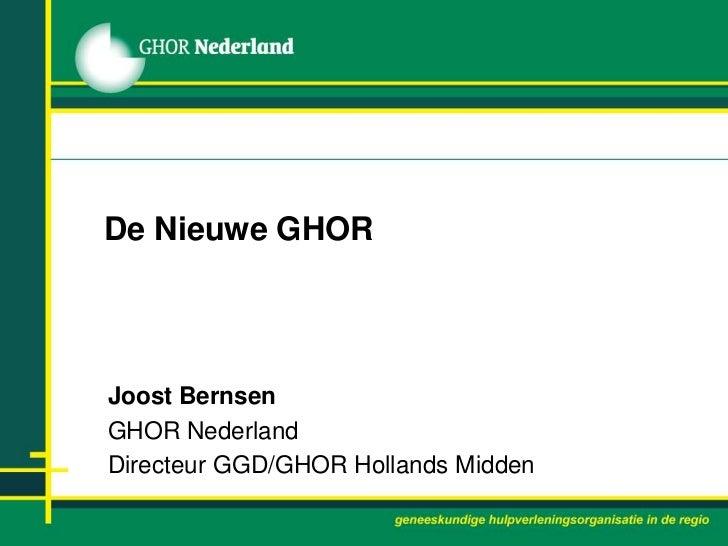 De Nieuwe GHOR<br />Joost Bernsen<br />GHOR Nederland<br />Directeur GGD/GHOR Hollands Midden<br />
