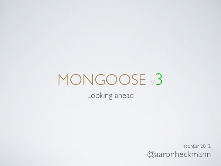 MONGOOSE V3   Looking ahead                          jsconf.ar 2012                   @aaronheckmann