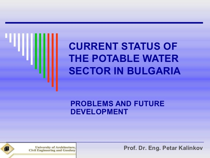 CURRENT STATUS OFTHE POTABLE WATERSECTOR IN BULGARIAPROBLEMS AND FUTUREDEVELOPMENT          Prof. Dr. Eng. Petar Kalinkov