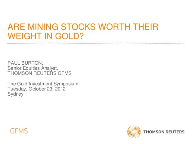 ARE MINING STOCKS WORTH THEIRWEIGHT IN GOLD?PAUL BURTON,Senior Equities Analyst,THOMSON REUTERS GFMSThe Gold Investment Sy...