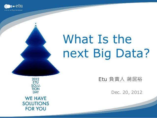 What Is thenext Big Data?     Etu 負責人 蔣居裕        Dec. 20, 2012