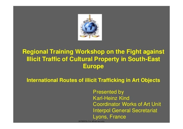Karl Heinz Kind - Regional Training Workshop on the Fight against Illicit Traffic of Cultural Property in South-East Europe. International Routes of illicit Trafficking in Art Objects