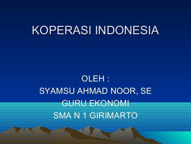 KOPERASI INDONESIA          OLEH : SYAMSU AHMAD NOOR, SE     GURU EKONOMI    SMA N 1 GIRIMARTO