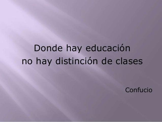 Donde hay educaciónno hay distinción de clases                       Confucio