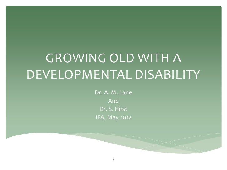 GROWING OLD WITH ADEVELOPMENTAL DISABILITY         Dr. A. M. Lane               And           Dr. S. Hirst         IFA, Ma...