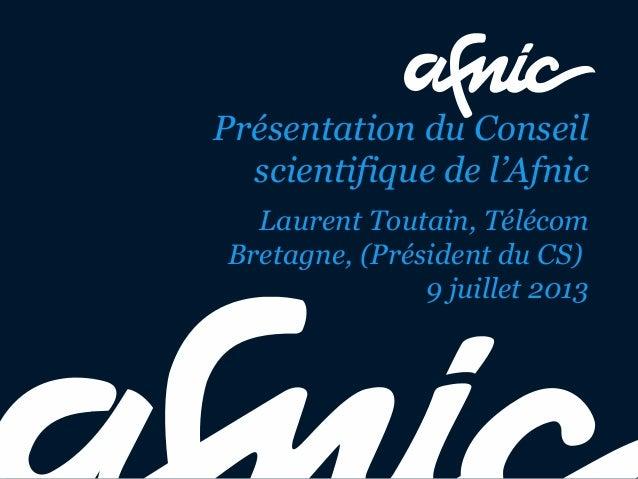 Présentation du Conseil scientifique de l'Afnic Laurent Toutain, Télécom Bretagne, (Président du CS) 9 juillet 2013