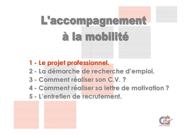 1 - Le projet professionnel.2 - La démarche de recherche d'emploi.3 - Comment réaliser son C.V. ?4 - Comment réaliser sa l...