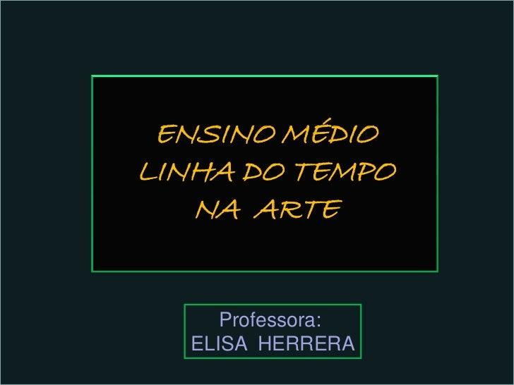 ENSINO MÉDIOLINHA DO TEMPO   NA ARTE     Professora:  ELISA HERRERA