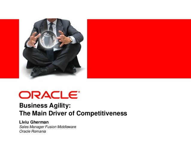 <Insert Picture Here> Liviu Gherman Sales Manager Fusion Middleware Oracle Romania Business Agility: The Main Driver of Co...