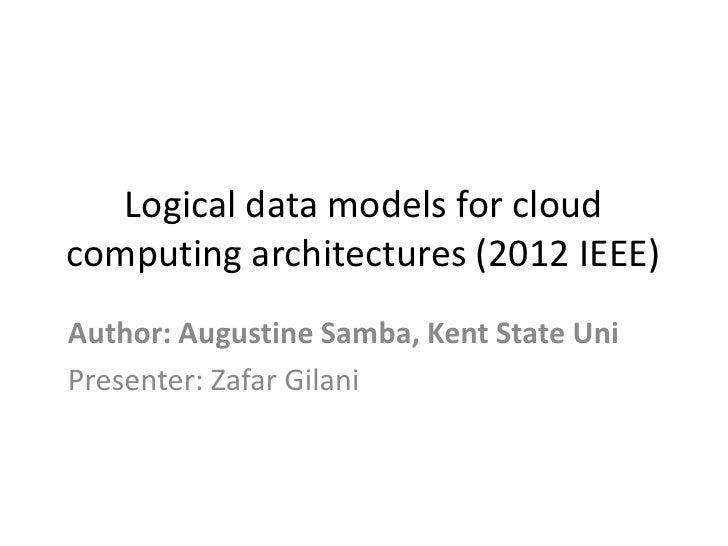 Logical data models for cloudcomputing architectures (2012 IEEE)Author: Augustine Samba, Kent State UniPresenter: Zafar Gi...