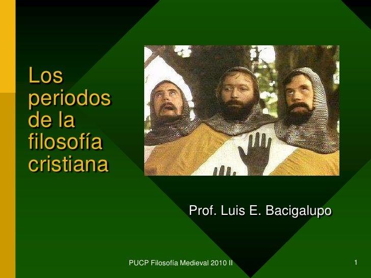 PUCP Filosofía Medieval 2010 II<br />1<br />Los periodos de la filosofía cristiana<br />Prof. Luis E. Bacigalupo<br />