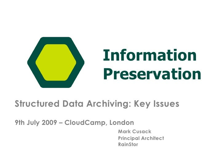 Structured Data Archiving: Key Issues 9th July 2009 – CloudCamp, London Mark Cusack Principal Architect RainStor