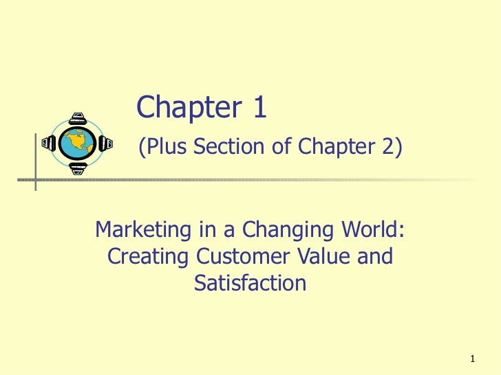 Chapter 1    (Plus Section of Chapter 2) Marketing in a Changing World: Creating Customer Value and Satisfaction