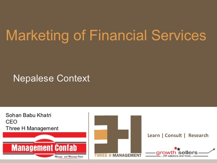 Marketing of Financial Services  Nepalese ContextSohan Babu KhatriCEOThree H Management                     Learn | Consul...