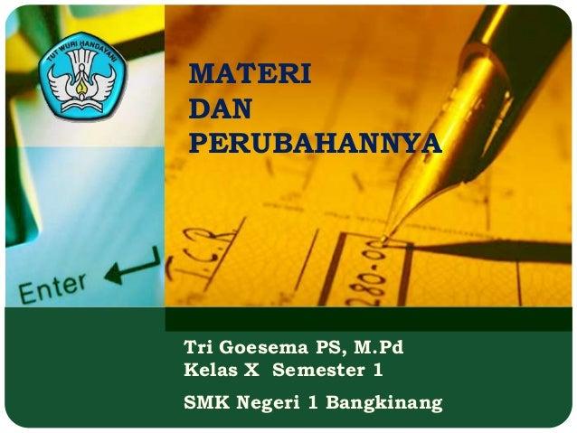 Tri Goesema PS, M.PdKelas X Semester 1SMK Negeri 1 BangkinangMATERIDANPERUBAHANNYA