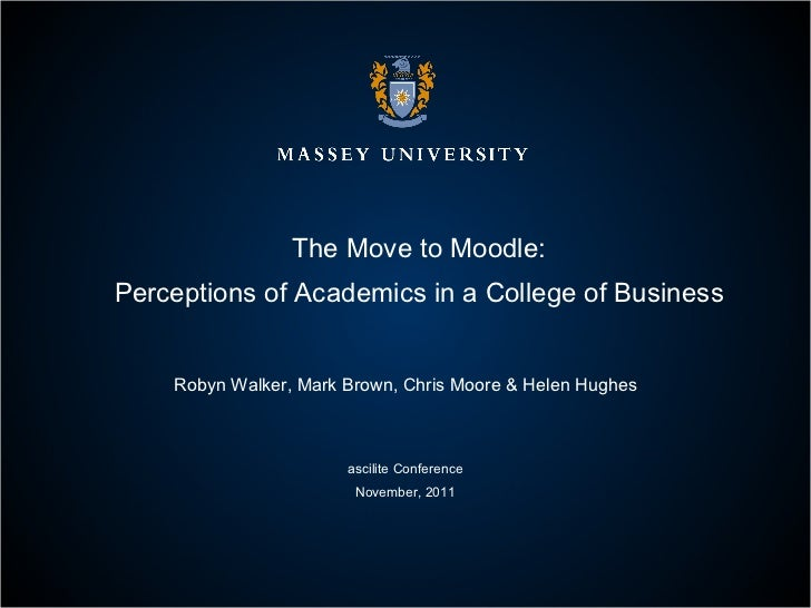 The Move to Moodle: Perceptions of Academics in a College of Business Robyn Walker, Mark Brown, Chris Moore & Helen Hughes...