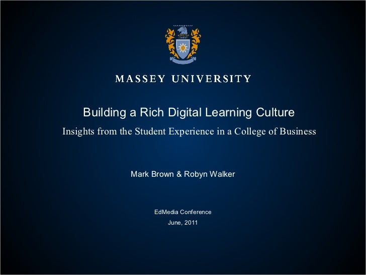 Building a Rich Digital Learning Culture Insights from the Student Experience in a College of Business Mark Brown & Robyn ...