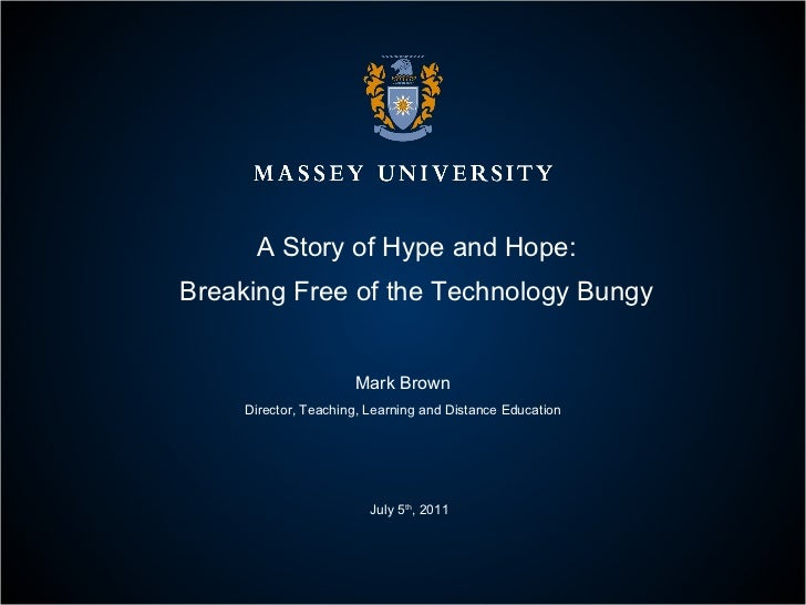 A Story of Hype and Hope: Breaking Free of the Technology Bungy Mark Brown Director, Teaching, Learning and Distance Educa...