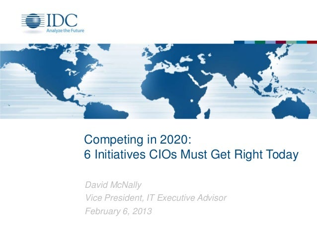 Competing in 2020:6 Initiatives CIOs Must Get Right TodayDavid McNallyVice President, IT Executive AdvisorFebruary 6, 2013