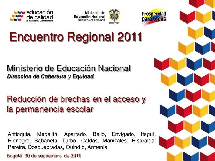 Encuentro Regional 2011Ministerio de Educación NacionalDirección de Cobertura y EquidadReducción de brechas en el acceso y...
