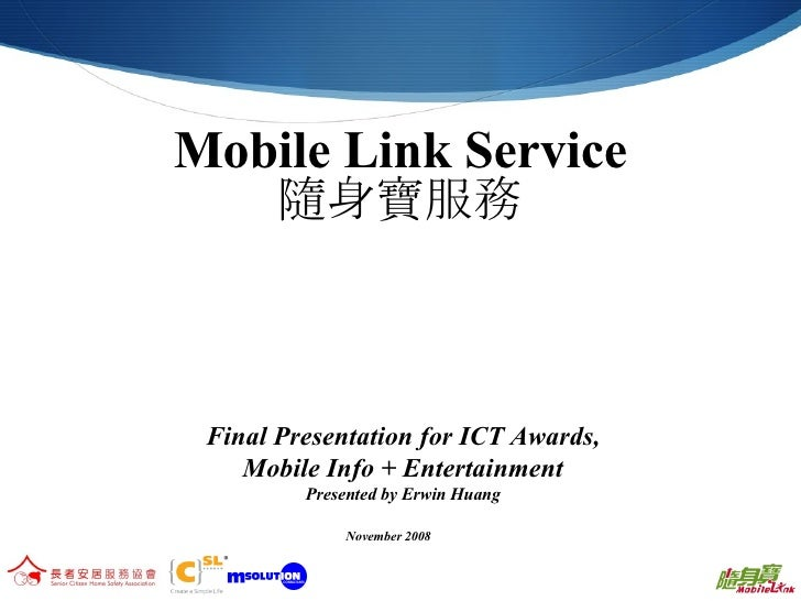 Mobile Link Service 隨身寶服務 Final Presentation for ICT Awards, Mobile Info + Entertainment Presented by Erwin Huang November...