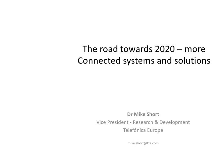 The road towards 2020 – moreConnected systems and solutions                  Dr Mike Short    Vice President - Research & ...