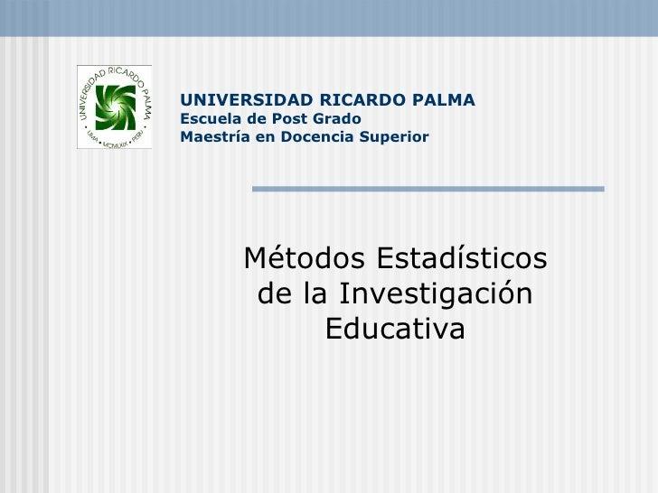 UNIVERSIDAD RICARDO PALMA Escuela de Post Grado Maestría en Docencia Superior Métodos Estadísticos de la Investigación Edu...