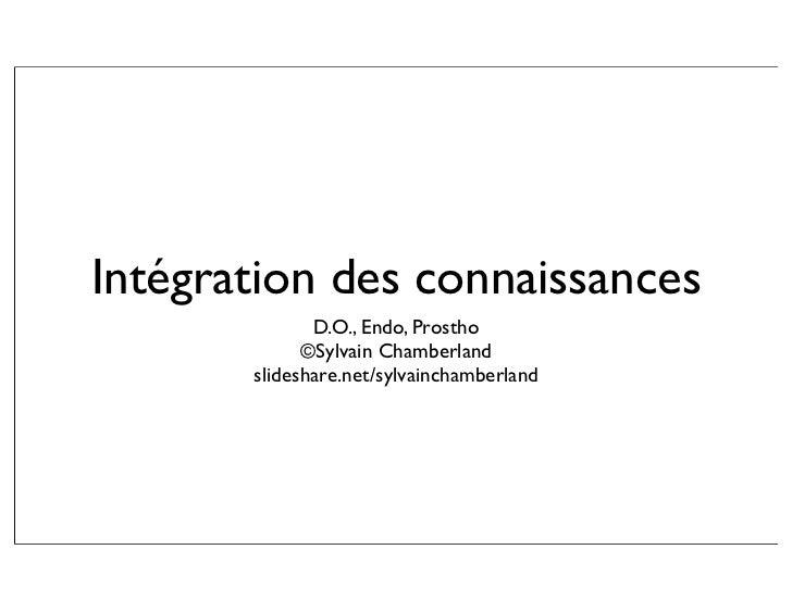Intégration des connaissances               D.O., Endo, Prostho              ©Sylvain Chamberland        slideshare.net/sy...