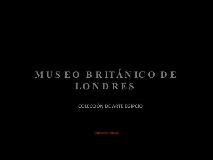 MUSEO BRITÁNICO   DE LONDRES <ul><li>COLECCIÓN DE ARTE EGIPCIO </li></ul>Transición manual