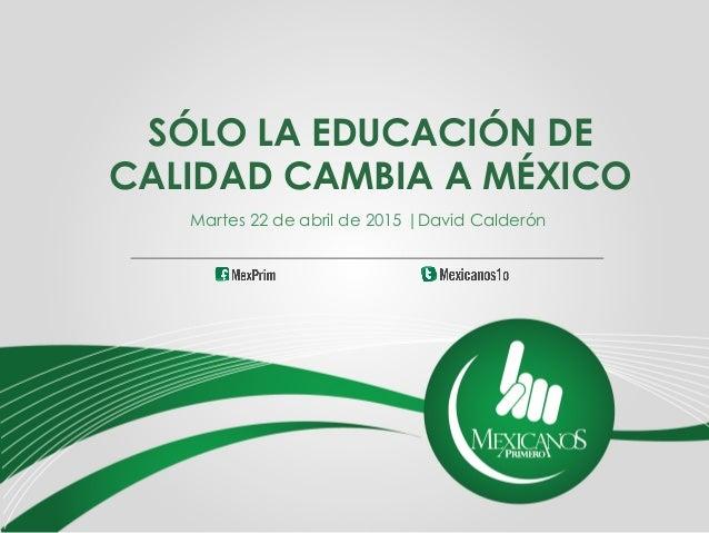 SÓLO LA EDUCACIÓN DE CALIDAD CAMBIA A MÉXICO Martes 22 de abril de 2015  David Calderón