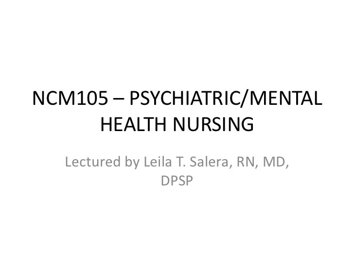 NCM105 – PSYCHIATRIC/MENTAL     HEALTH NURSING   Lectured by Leila T. Salera, RN, MD,                  DPSP