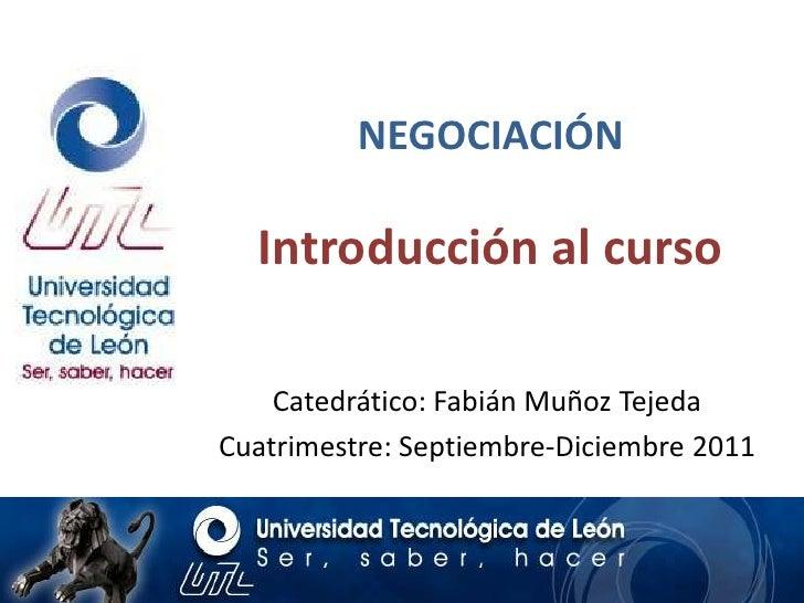 NEGOCIACIÓN  Introducción al curso    Catedrático: Fabián Muñoz TejedaCuatrimestre: Septiembre-Diciembre 2011