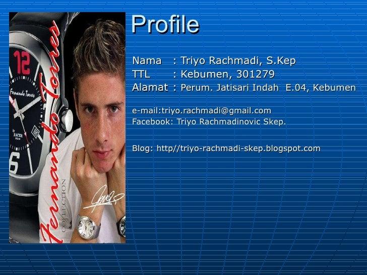 Profile Nama  : Triyo Rachmadi, S.Kep TTL  : Kebumen, 301279 Alamat  :  Perum. Jatisari Indah  E.04, Kebumen e-mail:triyo....