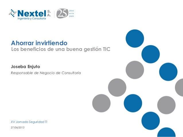 Ahorrar invirtiendoJoseba EnjutoResponsable de Negocio de ConsultoríaXV Jornada Seguridad TI27/06/2013Los beneficios de un...