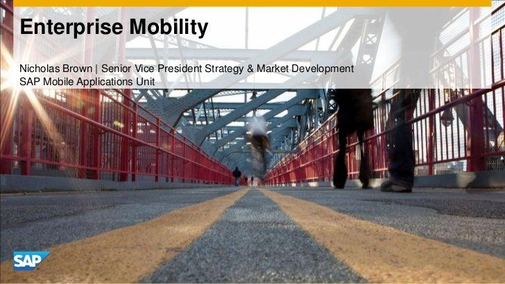 Enterprise Mobility<br />Nicholas Brown | Senior Vice President Strategy & Market Development<br />SAP Mobile Applications...